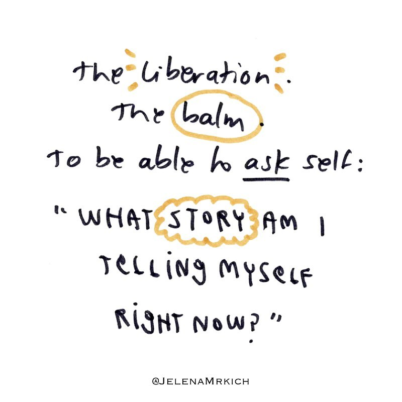 "The liberation. The balm. To be able to ask self: ""What story am I telling myself right now?"""